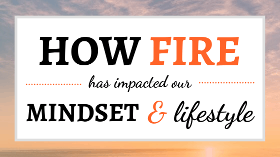 How FIRE Has Impacted Our Mindset and Lifestyle