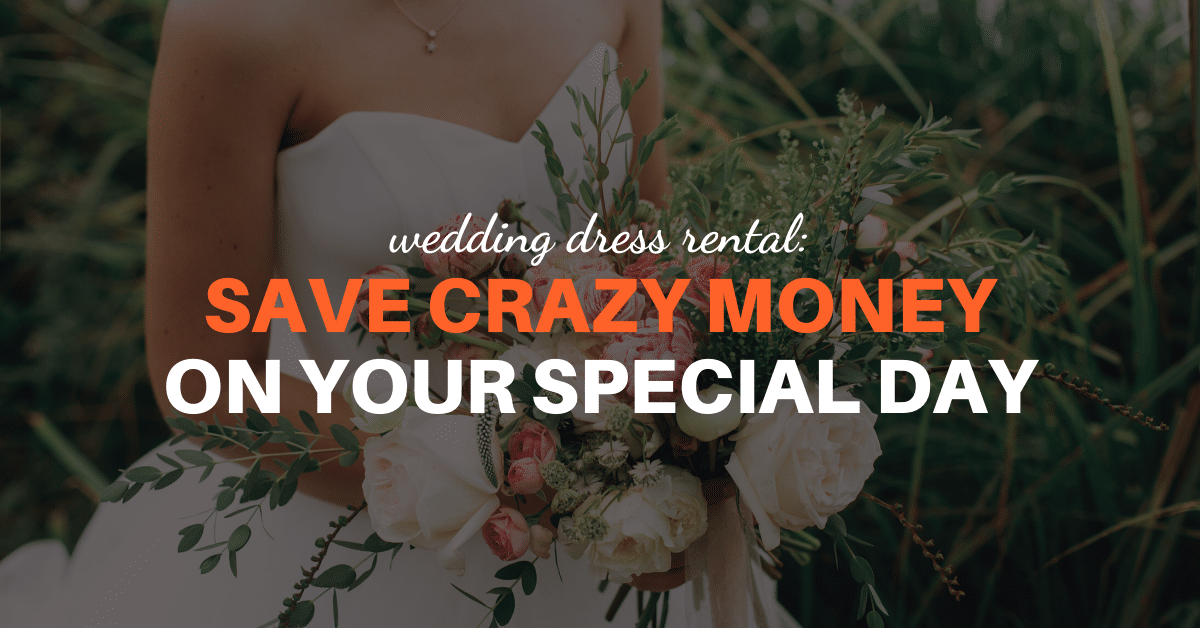 Wedding Dress Rental: Save Crazy Money On Your Special Day